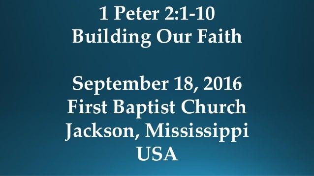 1 Peter 2:1-10 Building Our Faith September 18, 2016 First Baptist Church Jackson, Mississippi USA