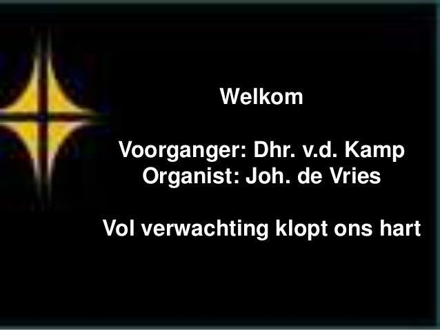 Welkom Voorganger: Dhr. v.d. Kamp Organist: Joh. de Vries Vol verwachting klopt ons hart