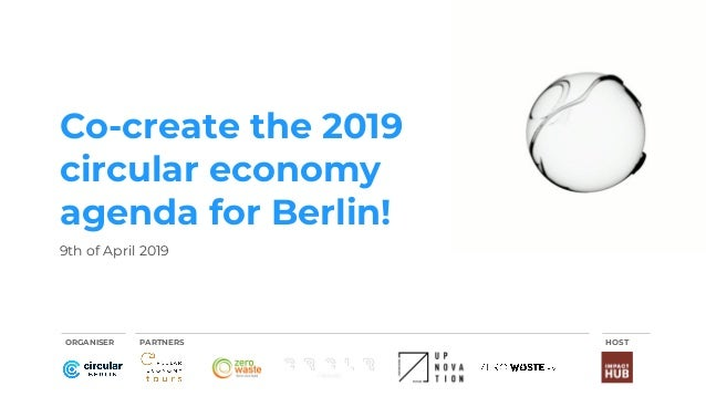 Co-create the 2019 circular economy agenda for Berlin! 9th of April 2019 ORGANISER PARTNERS HOST