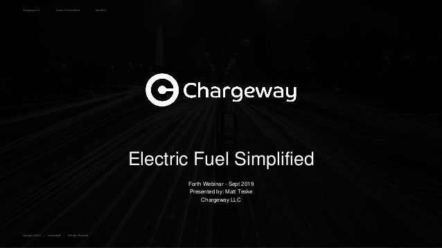Chargeway, LLC Electric Fuel Simplified Copyright © 2019 | Chargeway® | All Rights Reserved. Sept 2019 Electric Fuel Simpl...