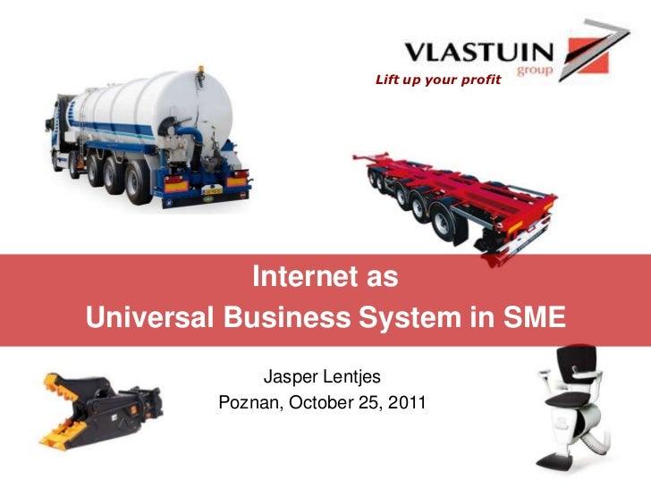 Lift up your profit            Internet asUniversal Business System in SME            Jasper Lentjes        Poznan, Octobe...