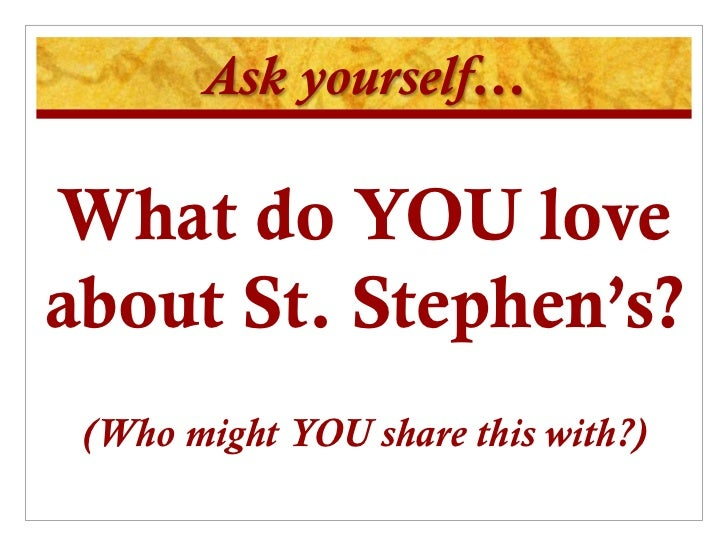 Ask yourself…What do YOU loveabout St. Stephen's? (Who might YOU share this with?)