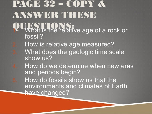 PAGE 32 – COPY & ANSWER THESE QUESTIONS:1. What is the relative age of a rock or fossil? 2. How is relative age measured? ...