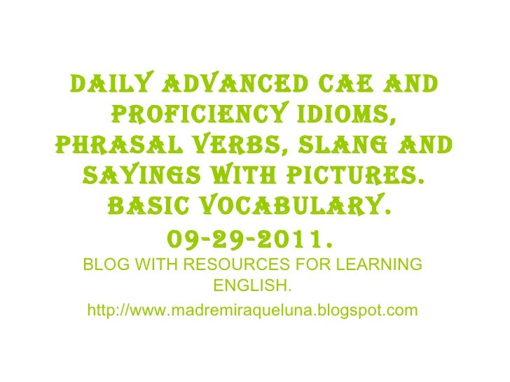 Daily advanced cae and proficiency idioms, phrasal verbs, slang and sayings with pictures. BASIC VOCABULARY.  09-29-2011. ...
