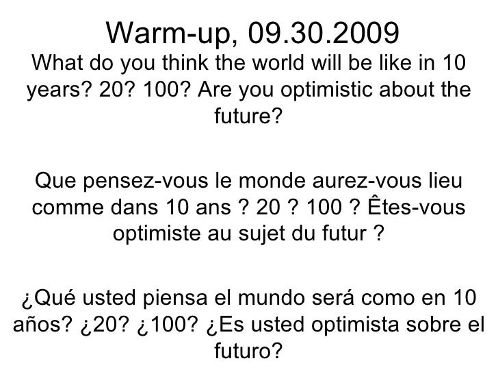Warm-up, 09.30.2009 What do you think the world will be like in 10 years? 20? 100? Are you optimistic about the future? Qu...