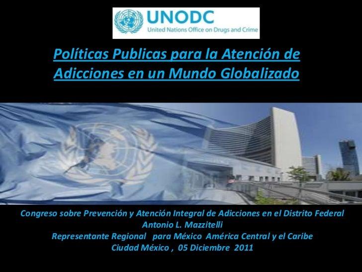 Políticas Publicas para la Atención de        Adicciones en un Mundo GlobalizadoCongreso sobre Prevención y Atención Integ...