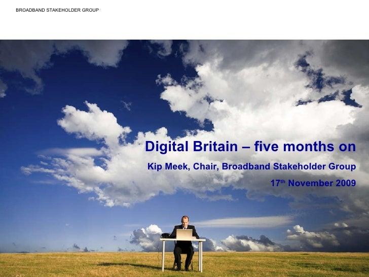 Digital Britain – five months on Kip Meek, Chair, Broadband Stakeholder Group 17 th  November 2009