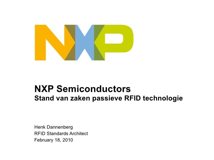 NXP Semiconductors S tand van zaken passieve RFID technologie Henk Dannenberg RFID Standards Architect February 18, 2010
