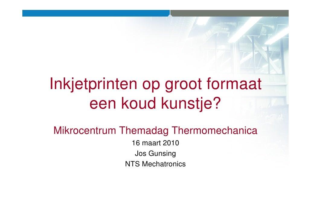 Inkjetprinten op groot formaat       een koud kunstje? Mikrocentrum Themadag Thermomechanica              16 maart 2010   ...