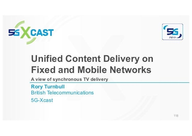 Rory Turnbull British Telecommunications 5G-Xcast Unified Content Delivery on Fixed and Mobile Networks A view of synchron...