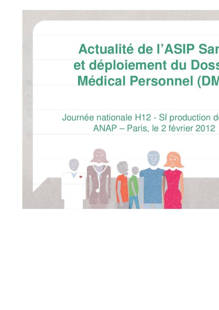 Actualité de l'ASIP Santé  et déploiement du Dossier   Médical Personnel (DMP)Journée nationale H12 - SI production de soi...