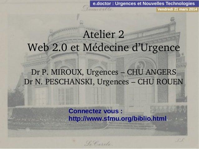 Atelier2 Web2.0etMédecined'Urgence DrP.MIROUX,Urgences–CHUANGERS DrN.PESCHANSKI,Urgences–CHUROUEN Connect...