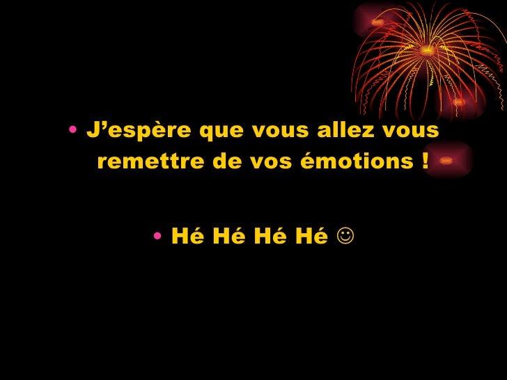 <ul><li>J'espère que vous allez vous remettre de vos émotions ! </li></ul><ul><li>Hé Hé Hé Hé   </li></ul>