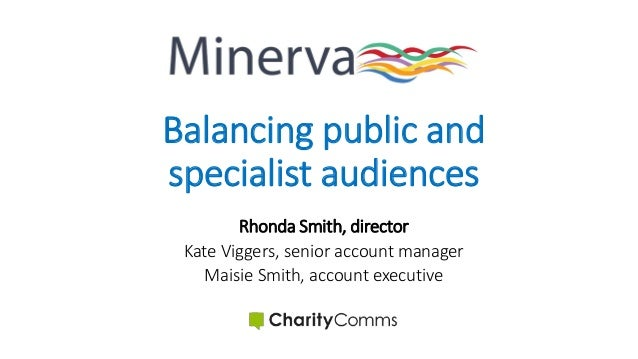Balancing public and specialist audiences Rhonda Smith, director Kate Viggers, senior account manager Maisie Smith, accoun...