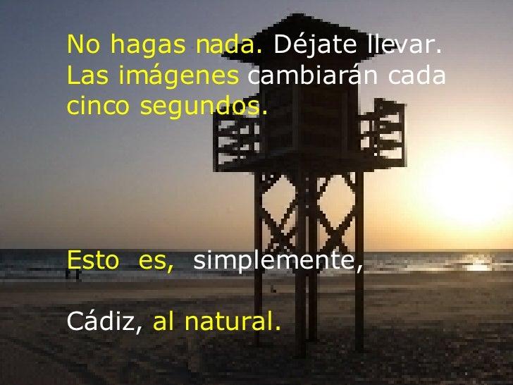 No hagas nada.  Déjate llevar. Las imágenes  cambiarán   cada cinco segundos. Esto  es,  simplemente,  Cádiz,  al natural.