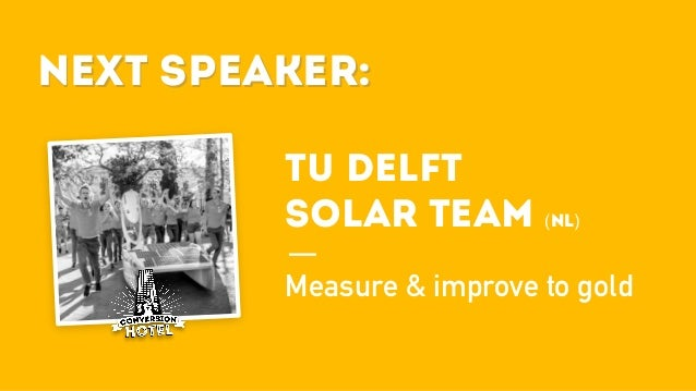 Next Speaker: TU DELFT SOLAR TEAM (NL) Measure & improve to gold Next Speaker: