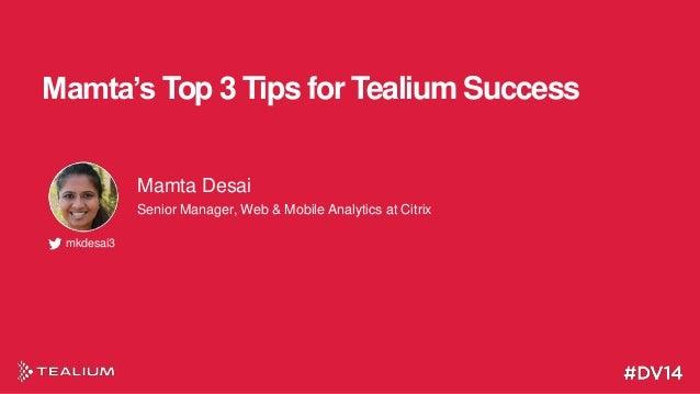 Mamta's Top 3 Tips for Tealium Success Mamta Desai Senior Manager, Web & Mobile Analytics at Citrix mkdesai3