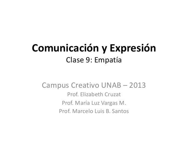 Comunicación y ExpresiónClase 9: EmpatíaCampus Creativo UNAB – 2013Prof. Elizabeth CruzatProf. María Luz Vargas M.Prof. Ma...