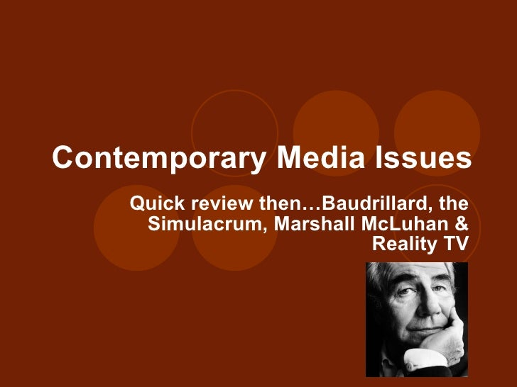 Contemporary Media Issues Quick review then…Baudrillard, the Simulacrum, Marshall McLuhan & Reality TV