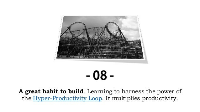 A great habit to build. Learning to harness the power of the Hyper-Productivity Loop. It multiplies productivity. - 08 -