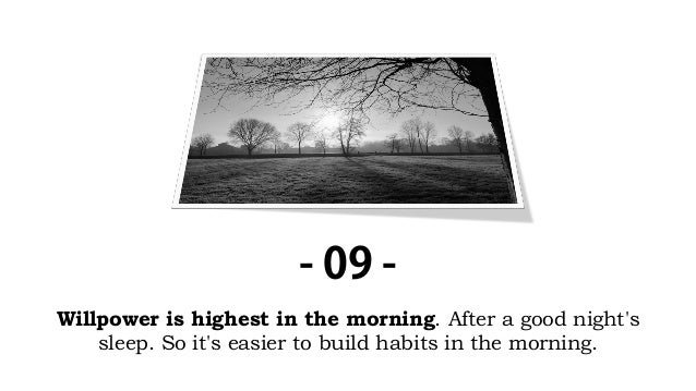Willpower is highest in the morning. After a good night's sleep. So it's easier to build habits in the morning. - 09 -