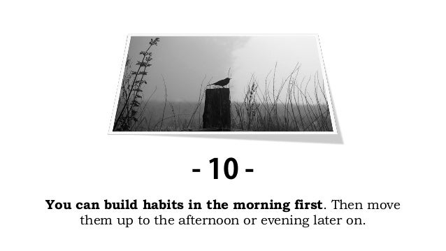 You can build habits in the morning first. Then move them up to the afternoon or evening later on. - 10 -