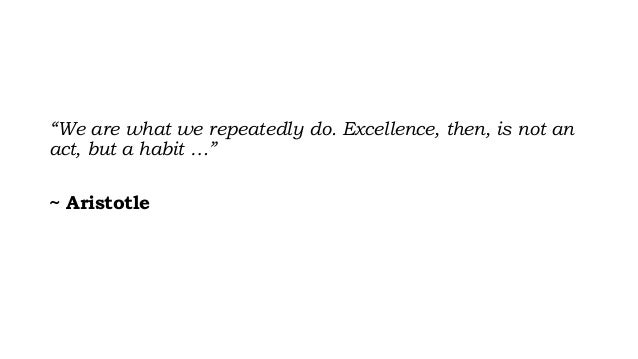"""""""We are what we repeatedly do. Excellence, then, is not an act, but a habit …"""" ~ Aristotle"""