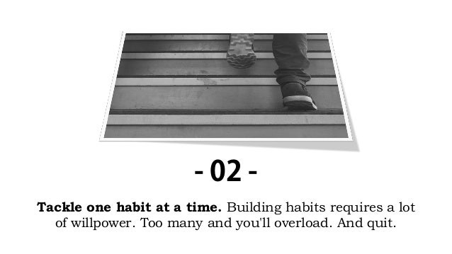 Tackle one habit at a time. Building habits requires a lot of willpower. Too many and you'll overload. And quit. - 02 -
