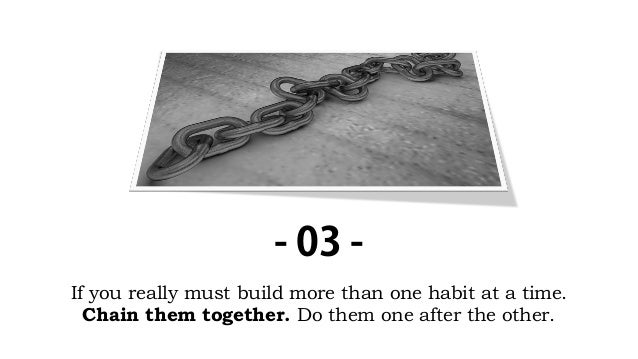 If you really must build more than one habit at a time. Chain them together. Do them one after the other. - 03 -