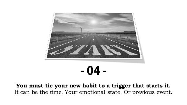 You must tie your new habit to a trigger that starts it. It can be the time. Your emotional state. Or previous event. - 04...