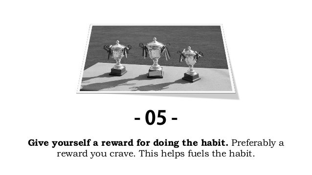Give yourself a reward for doing the habit. Preferably a reward you crave. This helps fuels the habit. - 05 -