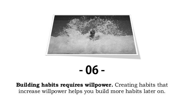 Building habits requires willpower. Creating habits that increase willpower helps you build more habits later on. - 06 -