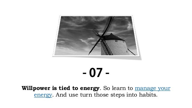 Willpower is tied to energy. So learn to manage your energy. And use turn those steps into habits. - 07 -