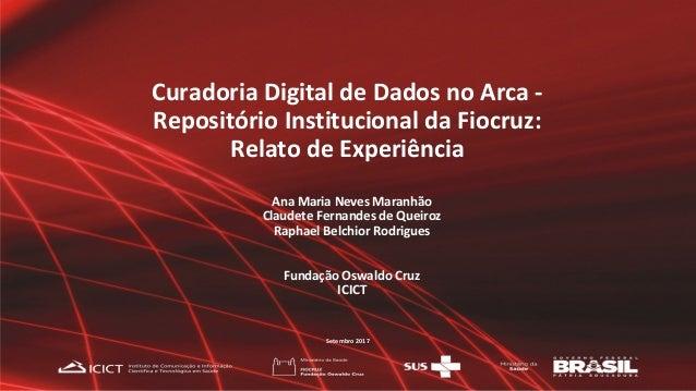 Curadoria Digital de Dados no Arca - Repositório Institucional da Fiocruz: Relato de Experiência Ana Maria Neves Maranhão ...