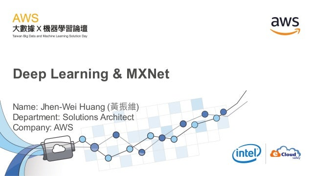 Deep Learning & MXNet Name: Jhen-Wei Huang (黃振維) Department: Solutions Architect Company: AWS