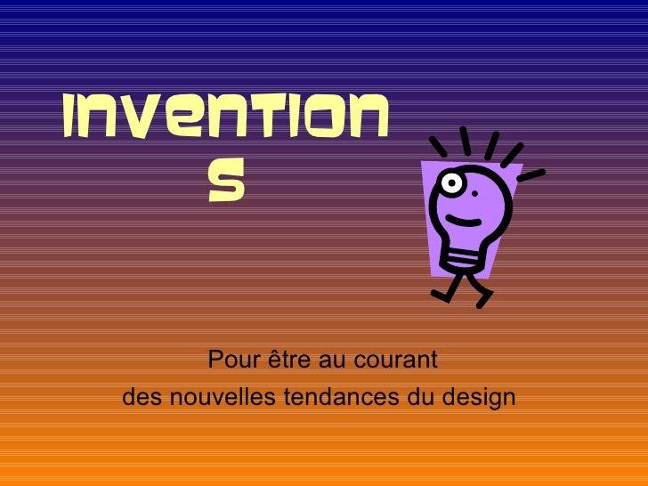INVENTION    S        Pour être au courant des nouvelles tendances du design