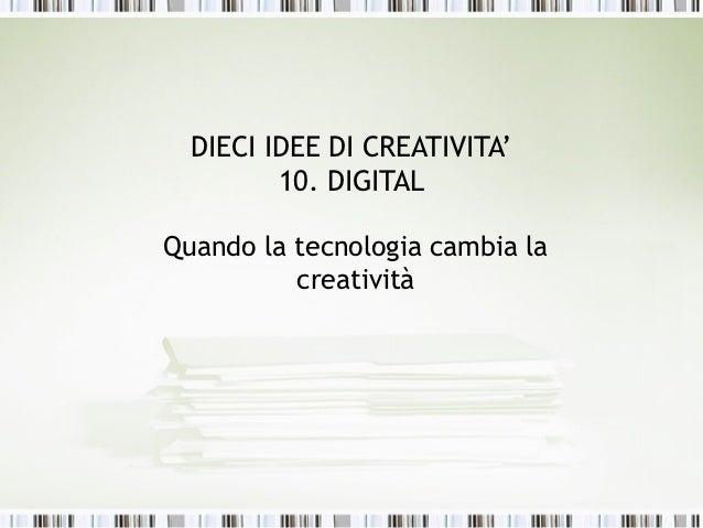 DIECI IDEE DI CREATIVITA'         10. DIGITALQuando la tecnologia cambia la          creatività