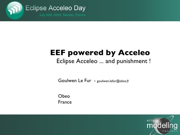 EEF powered by Acceleo  Eclipse Acceleo ... and punishment !   Goulwen Le Fur - goulwen.lefur@obeo.fr    Obeo  France     ...