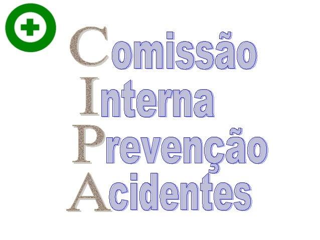 COMISSISÃO INTERNA DE PREVENÇÃO DE ACIDENTE - CIPA A NR – 05 trata especificamente de Comissão Interna de Prevenção de Aci...