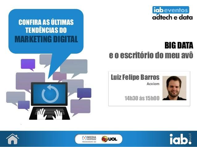 1 BIG DATA e o escritório do meu avô Luiz Felipe Barros Acxiom 14h30 às 15h00 CONFIRA AS ÚLTIMAS TENDÊNCIAS DO MARKETING D...