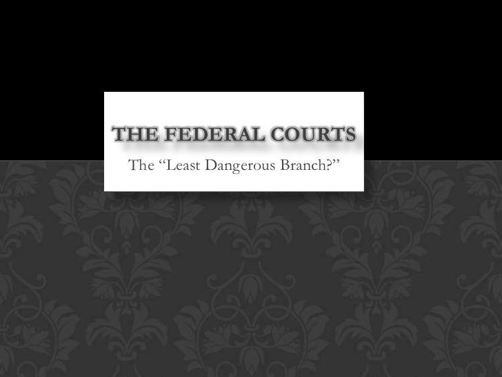 """THE FEDERAL COURTS The """"Least Dangerous Branch?"""""""