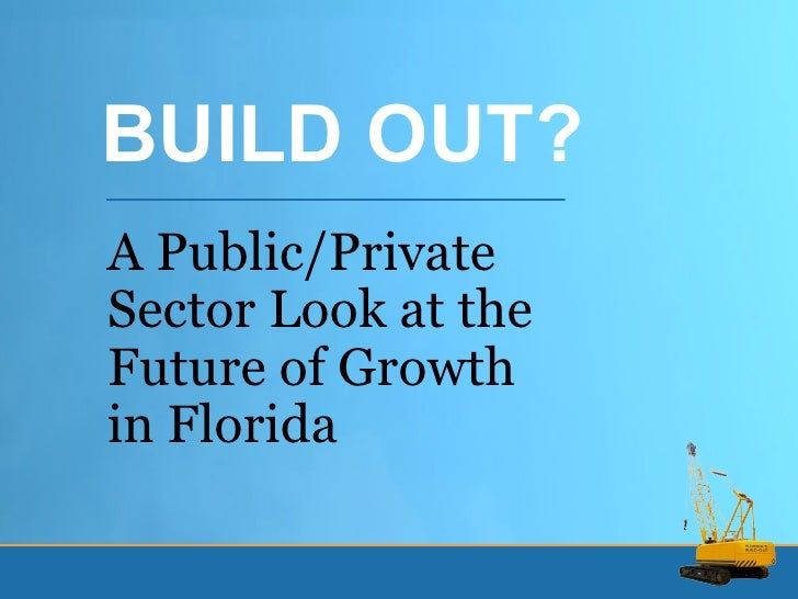 A Public/Private Sector Look at the Future of Growth in Florida BUILD OUT?
