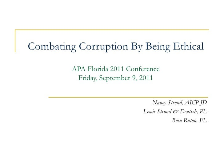 Combating Corruption By Being Ethical APA Florida 2011 Conference Friday, September 9, 2011 Nancy Stroud, AICP JD Lewis St...