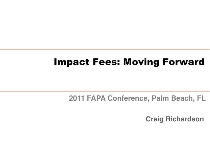 Impact Fees: Moving Forward  2011 FAPA Conference, Palm Beach, FL                      Craig Richardson