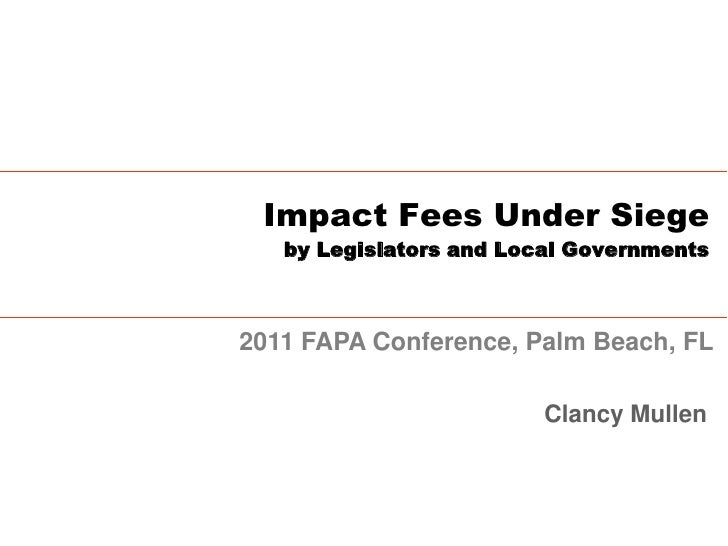 Impact Fees Under Siege   by Legislators and Local Governments2011 FAPA Conference, Palm Beach, FL                        ...