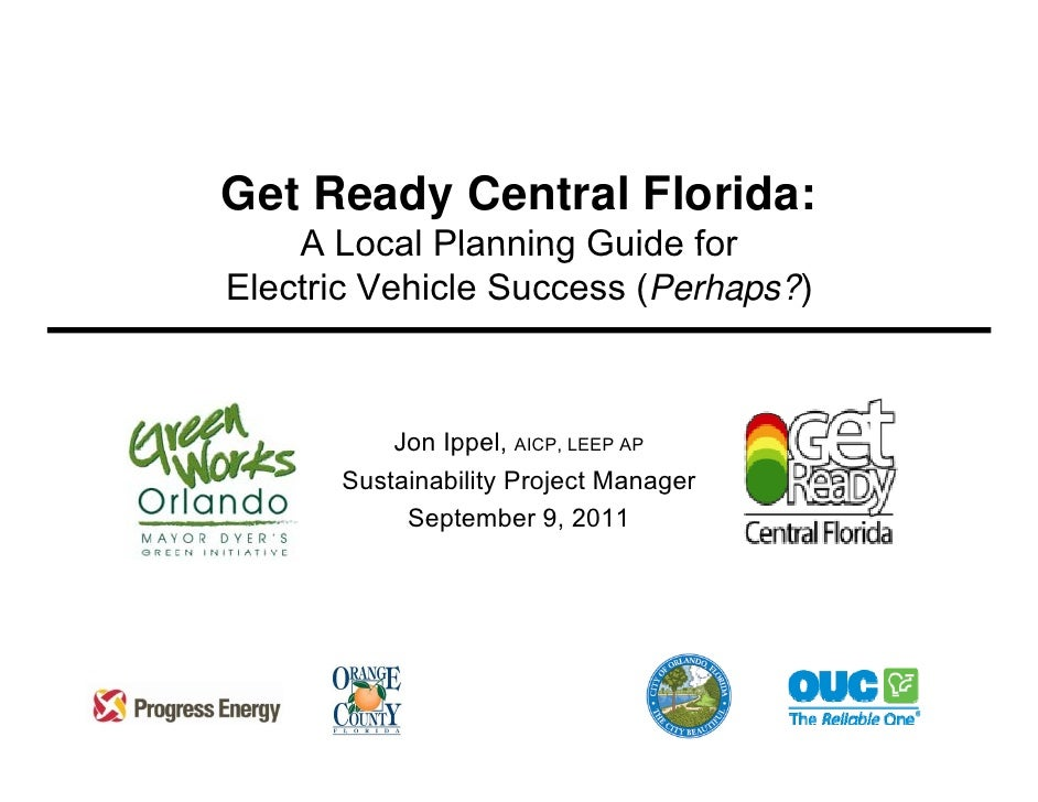Get Ready Central Florida:    A Local Planning Guide forElectric Vehicle Success (Perhaps?)          Jon Ippel, AICP, LEEP...