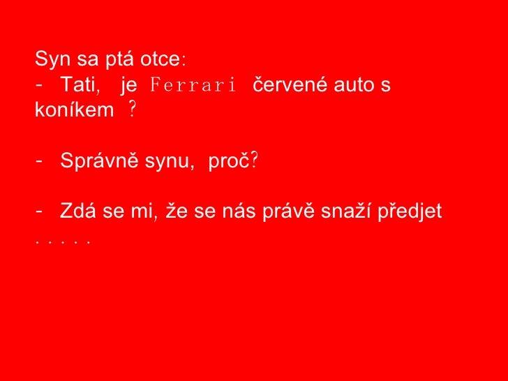 Syn sa ptá otce : -  Tati ,  je  Ferrari  červené auto s  koníkem  ? -  Správně synu,   proč ? -  Zdá se mi , že se nás pr...