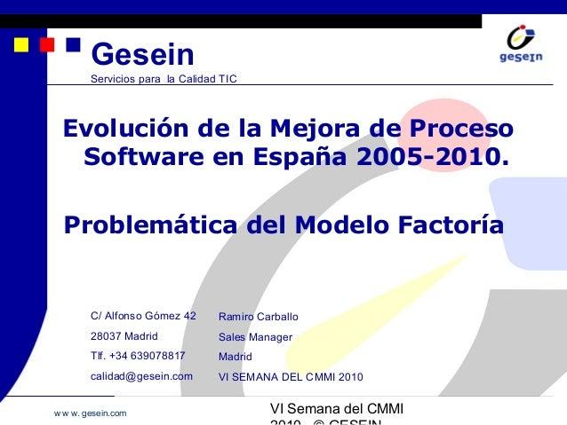 w w w. gesein.com VI Semana del CMMI Gesein Servicios para la Calidad TIC Evolución de la Mejora de Proceso Software en Es...