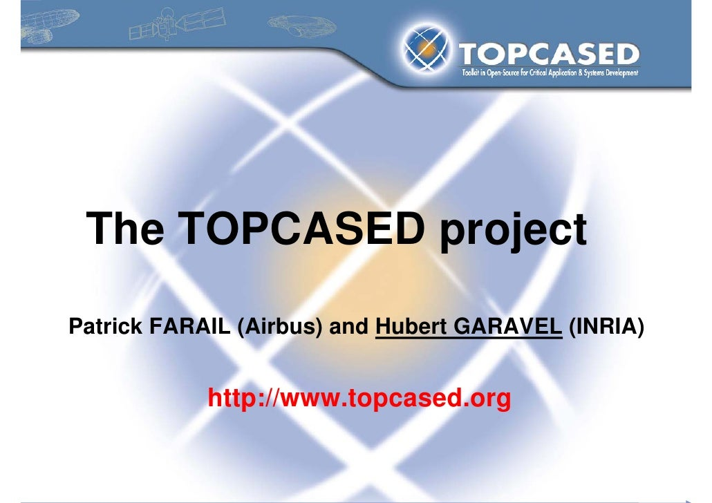 The TOPCASED project  Patrick FARAIL (Airbus) and Hubert GARAVEL (INRIA)               http://www.topcased.org