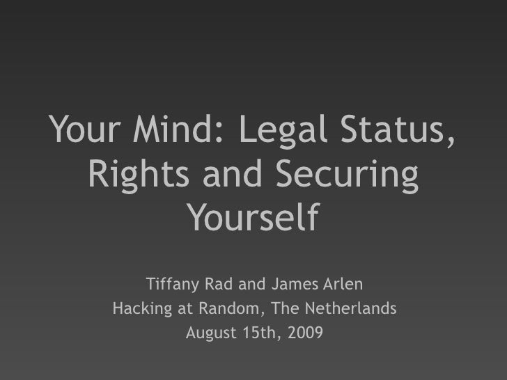 Your Mind: Legal Status, Rights and Securing Yourself Tiffany Rad and James Arlen Hacking at Random, The Netherlands Augus...